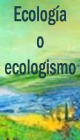 �Ecolog�a o ecologismo?